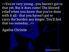 You're very young…you haven't got to that yet. But it does come! The blessed relief when you know that you've done with it all - that you haven't got to carry the burden any longer. You'll feel that too someday…-- Agatha Christie
