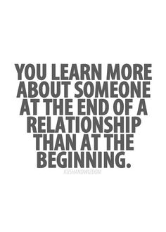 You learn more about someone at the end of a relationship than at the beginning. BY That Time it's TOooooo LATE!!~Janaline