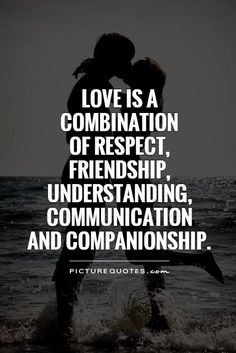 Love is a combination of respect, friendship, understanding, communication and companionship.