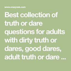 Best collection of truth or dare questions for adults with dirty truth or dares, good dares, adult truth or dare dirty, truth questions, & funny dares etc.