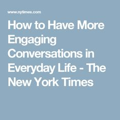 How to Have More Engaging Conversations in Everyday Life - The New York Times