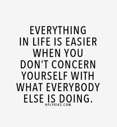 Everything in life is easier when you don't concern yourself with what everybody else is doing.