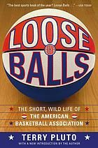Loose Balls : The Short, Wild Life of the American Basketball Association --As Told by the Players, Coaches, and Movers and Shakers Who Made it Happen [Print]