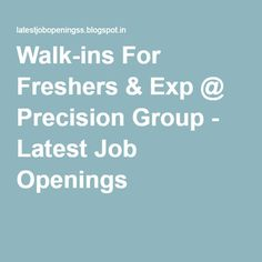 Walk-ins For Freshers & Exp @ Precision Group - Latest Job Openings