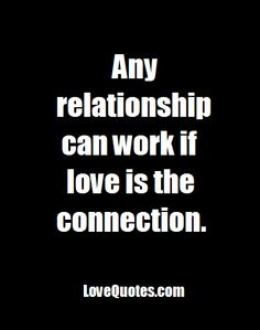 Any relationship can work if love is the connection.  - Love Quotes - http://www.lovequotes.com/any-relationship/