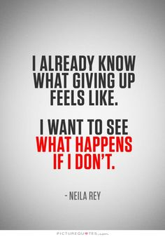 I already know what giving up feels like. I want to see what happens if I don't. Picture Quotes.