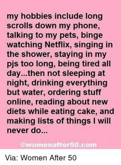 Dank, Drinking, and Netflix: my hobbies include long   scrolls down my phone,   talking to my pets, binge   watching Netflix, singing in   the shower, staying in my   pjs too long, being tired all   day...then not sleeping at   night, drinking everything   but water, ordering stuff   online, reading about new   diets while eating cake, and   making lists of things I will   never do.   ⓒwomenafter50.com  Via: Women After 50