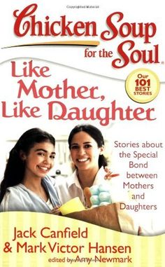 Chicken Soup for the Soul: Like Mother, Like Daughter: Stories about the Special Bond between Mothers and Daughters (Chicken Soup for the Soul (Quality Paper)) by Jack Canfield, http://www.amazon.com/dp/1935096079/ref=cm_sw_r_pi_dp_OrUhrb1W4YDDQ
