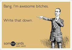 Google Image Result for http://www.whatevo.com/media/posts/some-ecards-awesome-bitches.jpg