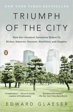 Triumph of the City: How Our Greatest Invention Makes Us Richer, Smarter, Greener, Healthier, and Happier: Edward Glaeser