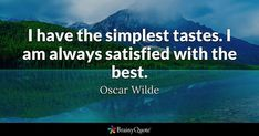 I have the simplest tastes. I am always satisfied with the best. - Oscar Wilde #brainyquote #QOTD #simplicity #best Oscar Wilde Quotes, Marcus Garvey, Brainy Quotes, I Am Always, Quote Of The Day, Clever Quotes, Smart Quotes