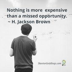 Nothing is more  expensive than a missed opportunity.  ~ H. Jackson Brown