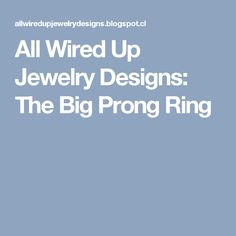 All Wired Up Jewelry Designs: The Big Prong Ring
