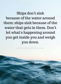 encouragement quotes Quotes Ships dont sink because of the water around them; ships sink because of the water that gets in them. Dont let whats happening around you get inside you and weigh you down. Encouragement Quotes, Wisdom Quotes, True Quotes, Great Quotes, Quotes To Live By, Inspirational Quotes, Let Down Quotes, Faith Quotes, Motivational