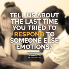 Tell us about the last time you tried to respond to someone else emotions?