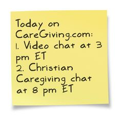 Video chat: http://www.caregiving.com/2013/05/video-chat-managing-a-caregiving-crisis/    Christian Caregiving chat: http://www.caregiving.com/2013/05/tonight-christian-caregiving-chat/