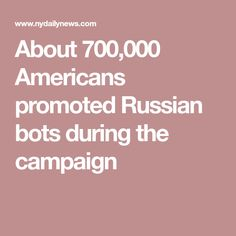 About 700,000 Americans promoted Russian bots during the campaign