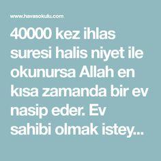 40000 kez ihlas suresi halis niyet ile okunursa Allah en kısa zamanda bir ev nasip eder. Ev sahibi olmak isteyenlerin ihmal etmemesi gereken bir Allah