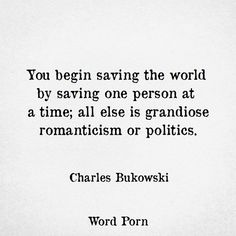 Charles Bukowski.... I've saved so few but I've seen their impact, they have changed the world. And in the process of doing so, they have changed mine.