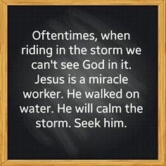 Oftentimes, when riding in the storm we can't see God in it. Jesus is a miracle worker. He walked on water. He'will calm the storm. Seek him.