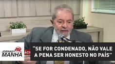 Lula diz que, se for condenado, não vale a pena ser honesto no País | Jo...