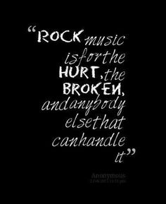 """Rock music is for the hurt, the broken, and anybody else who can handle it."" - Anonymous quote"