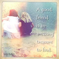 A good friend is an amazing treasure to find.