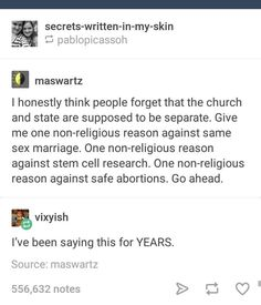 like, even be though I'm Christian and have beliefs that align with the church (and lots that don't) I still think people need to be reminded that these things are separated and people keep causing big problems by bring their religion into laws.  you can't do that.  so people making laws against abortion and same sex marriage is not ok
