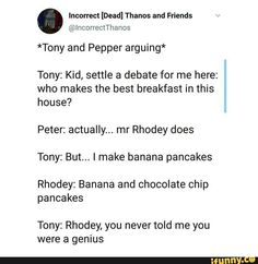 Incorrect [Dead] Thanos and Friends *Tony and Pepper arguing* Tony: Kid, settle a debate for me here: who makes the best breakfast in this house? mr Rhodey does Tony: But. I make banana pancakes Rhodey: Banana and chocol Funny Marvel Memes, Dc Memes, Marvel Jokes, Avengers Memes, Marvel Heroes, Marvel Avengers, Marvel Comics, Tony And Pepper, Stark Family