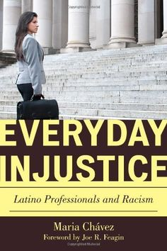 Everyday Injustice: Latino Professionals and Racism (Perspectives on a Multiracial America) by Maria Chávez. $34.95. 240 pages. Publication: July 15, 2011. Author: Maria Chávez. Publisher: Rowman & Littlefield Publishers (July 15, 2011)