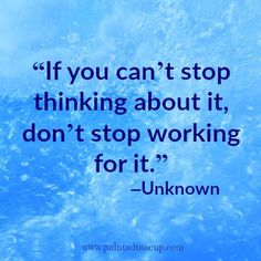 """23 Quotes to inspire you to follow your dreams. """"If you can't stop thinking about it, don't stop working for it."""" –Unknown"""
