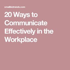 20 Ways to Communicate Effectively in the Workplace