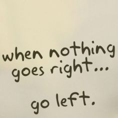 When nothing goes right....... Go left