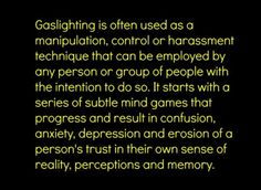Gaslighting is a tactic used by the government to manipulate society through Hollywood Cinema and the News Media. Its almost similar to how the Military manipulates the mind of soldiers or captured victims through they're test-study called MK-Ultra. It's to no surprise that society behaves the way they do.