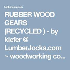 RUBBER WOOD GEARS (RECYCLED ) - by kiefer @ LumberJocks.com ~ woodworking community