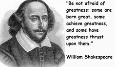 Be not afraid of greatness: some are born great, some achieve greatness, and some have greatness thrust upon them. - William Shakespeare #timeless #literary #quotes