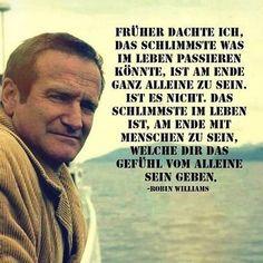 Früher dachte ich, das Schlimmste was im Leben passieren könnte, ist am Ende ganz allein zu sein. Ist es nicht. Das Schlimmste im Leben ist, am Ende mit Menschen zu sein, welche dir das Gefühl vom alleine sein geben. -Robin Williams
