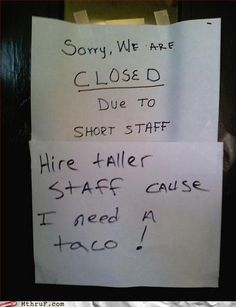 Short staff issues...hire taller people. I need a taco!