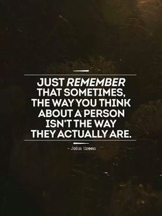 Just #remember that sometimes, the way you #think about a person isn't the way they actually are.