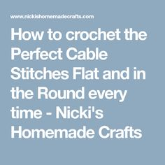 How to crochet the Perfect Cable Stitches Flat and in the Round every time - Nicki's Homemade Crafts