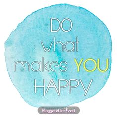 Bloggeretterized | Do what makes you happy