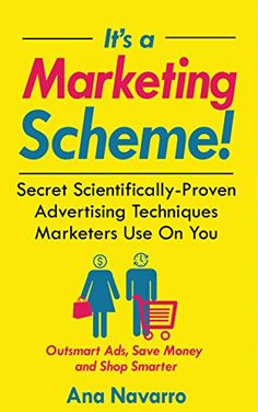 It's a Marketing Scheme!: Secret Scientifically-Proven Techniques Marketers Use on You by [Navarro, Ana]