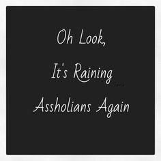 Oh look it's raining assholians again