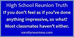 If you don't feel as if you've done anything impressive, so what? Most classmates haven't either. varsityreunions.com