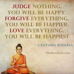 Judge Nothing, You will be happy. Forgive everything, you will be happier. love everything, you will be happiest - Gautama Buddha quotes on happiness Judge Quotes, Gurbani Quotes, Gita Quotes, Happy Quotes, Qoutes, Buddhist Quotes Love, Buddha Quotes Inspirational, Spiritual Quotes, Buddha Quotes Happiness