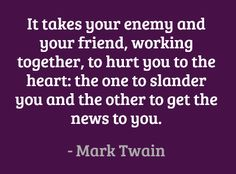 It takes your enemy and your friend, working together, to hurt you to the heart: the one to slander you and the other to get the news to you. #quotes #twain #friendship