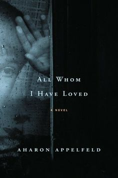 All Whom I Have Loved: A Novel by Aharon Appelfeld, Aloma Halter (Translator) The haunting story of a Jewish family in Eastern Europe in the 1930s that prefigures the fate of the Jews during World War II.