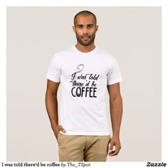 I was told there'd be coffee T-Shirt