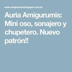 Auria Amigurumis: Mini oso, sonajero y chupetero. Nuevo patrón!!