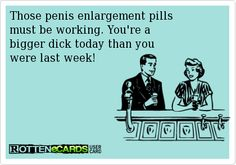 Those+penis+enlargement+pills+  must+be+working.+You're+a+  bigger+dick+today+than+you+  were+last+week!